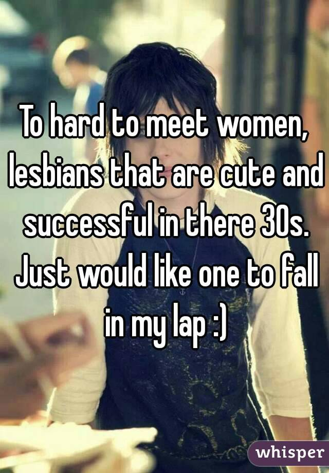 To hard to meet women, lesbians that are cute and successful in there 30s. Just would like one to fall in my lap :)