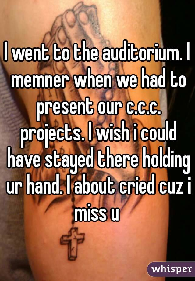 I went to the auditorium. I memner when we had to present our c.c.c. projects. I wish i could have stayed there holding ur hand. I about cried cuz i miss u
