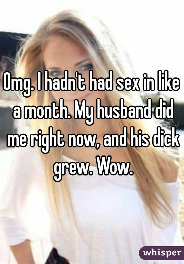 Omg. I hadn't had sex in like a month. My husband did me right now, and his dick grew. Wow.