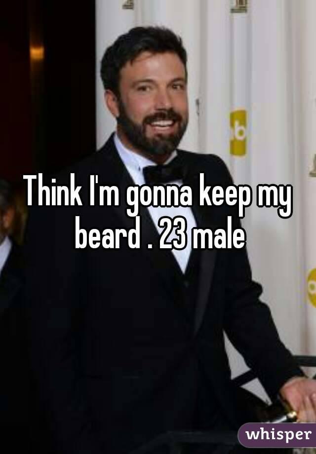 Think I'm gonna keep my beard . 23 male