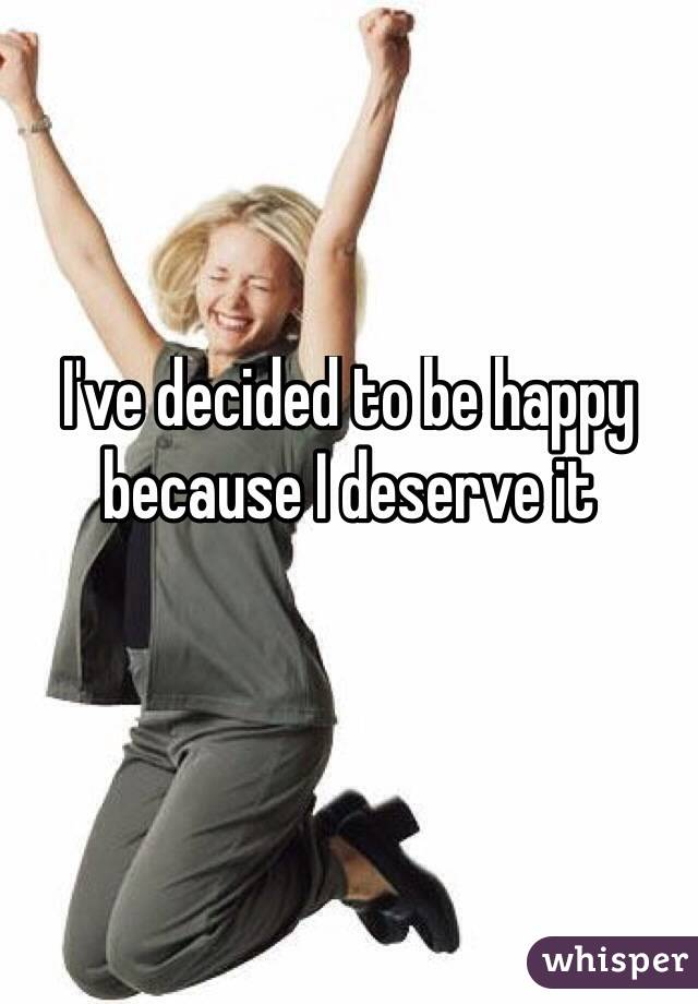 I've decided to be happy because I deserve it