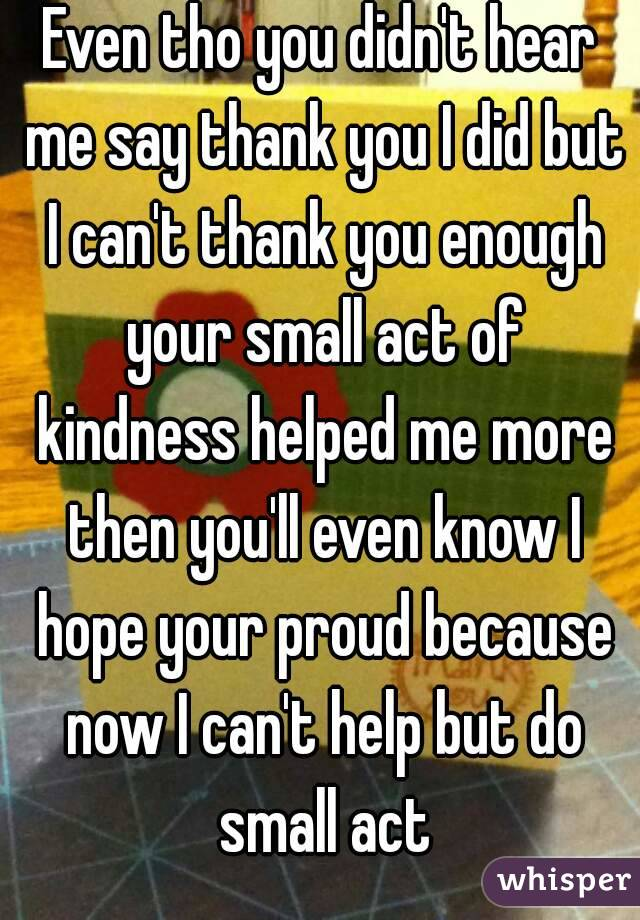 Even tho you didn't hear me say thank you I did but I can't thank you enough your small act of kindness helped me more then you'll even know I hope your proud because now I can't help but do small act