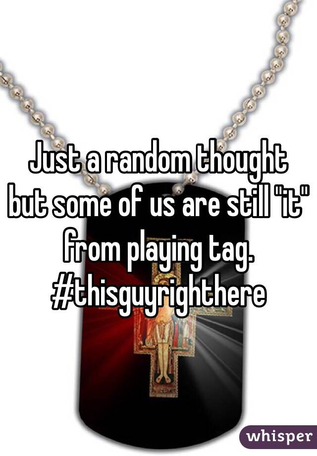 """Just a random thought but some of us are still """"it"""" from playing tag. #thisguyrighthere"""