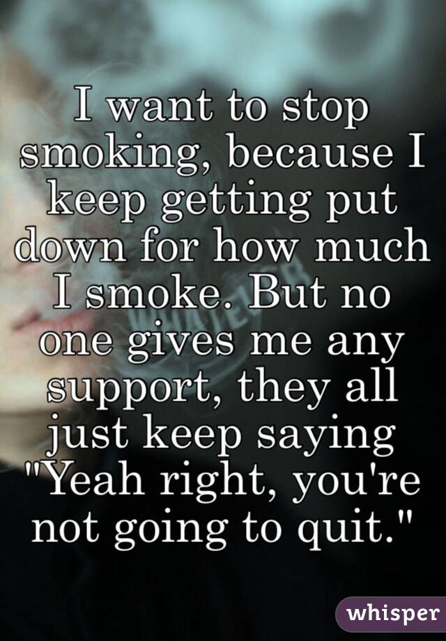 "I want to stop smoking, because I keep getting put down for how much I smoke. But no one gives me any support, they all just keep saying ""Yeah right, you're not going to quit."""