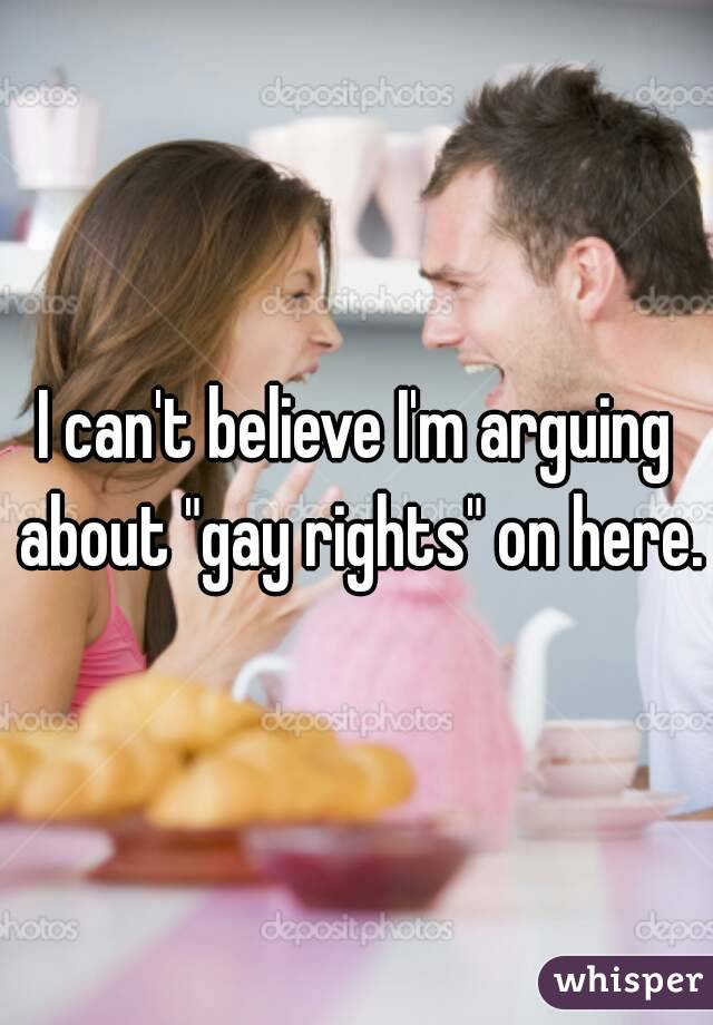 """I can't believe I'm arguing about """"gay rights"""" on here."""