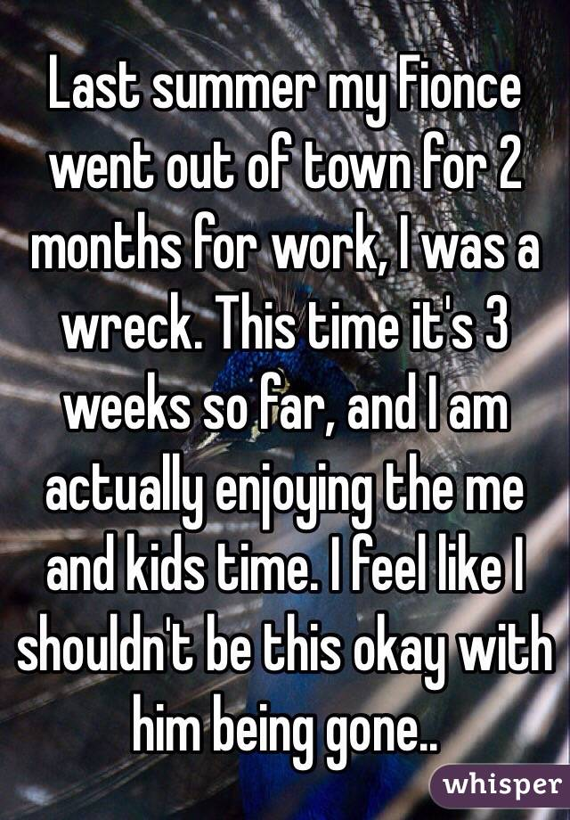 Last summer my Fionce went out of town for 2 months for work, I was a wreck. This time it's 3 weeks so far, and I am actually enjoying the me and kids time. I feel like I shouldn't be this okay with him being gone..
