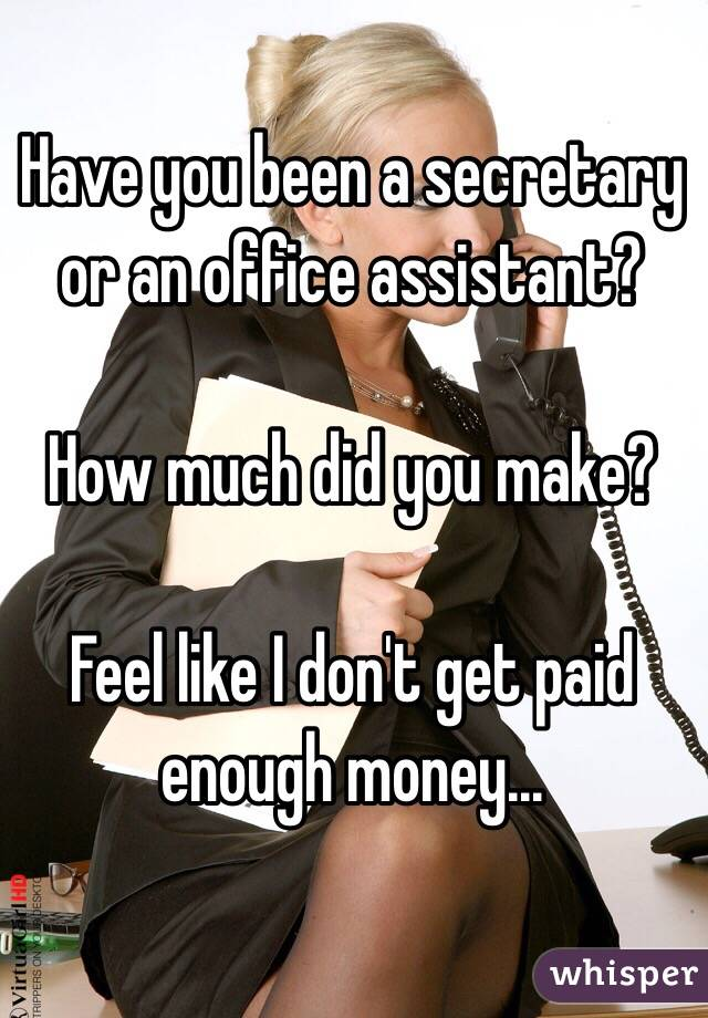 Have you been a secretary or an office assistant?   How much did you make?   Feel like I don't get paid enough money...
