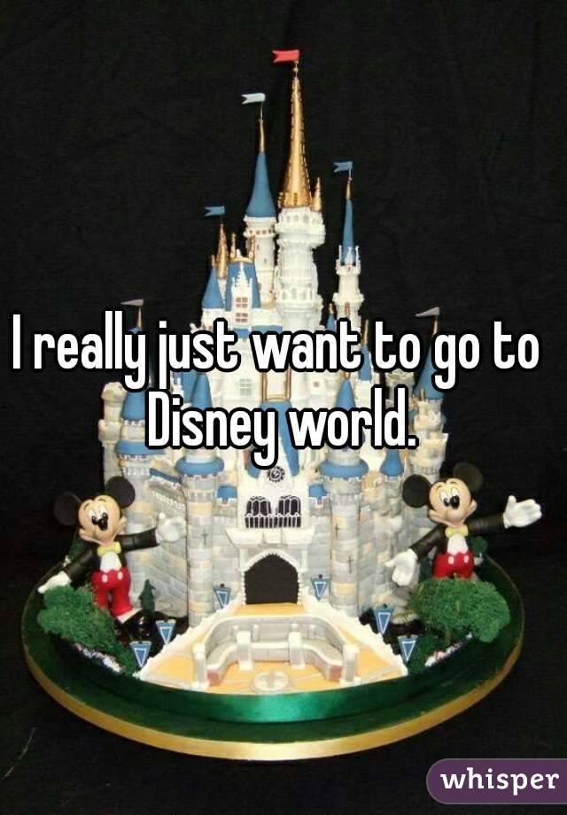 I really just want to go to  Disney world.