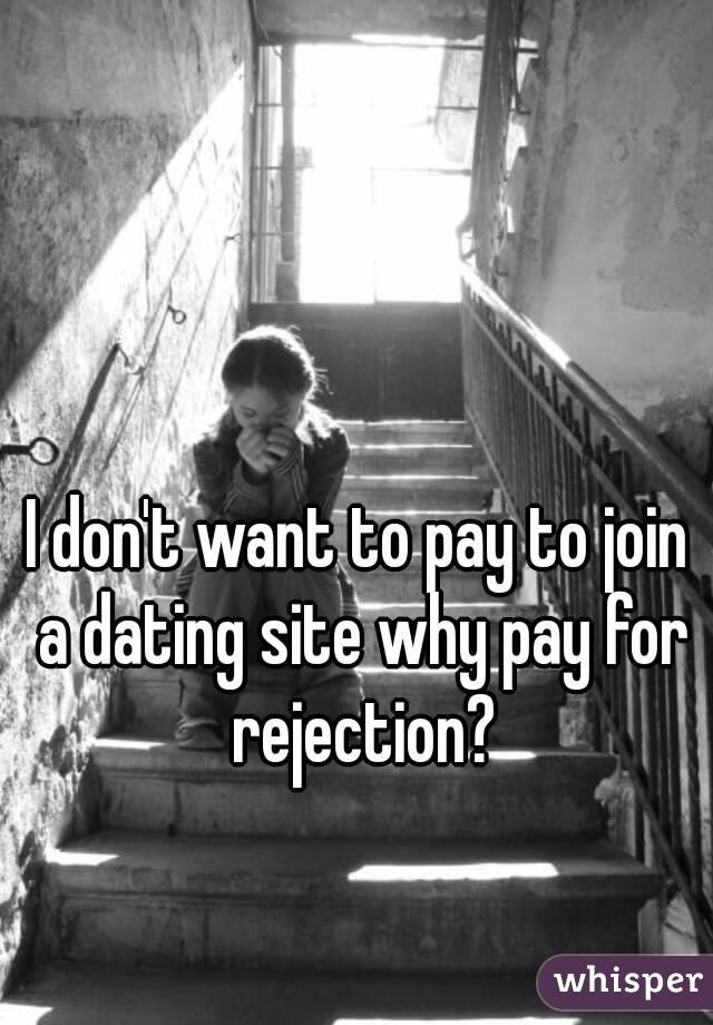 I don't want to pay to join a dating site why pay for rejection?