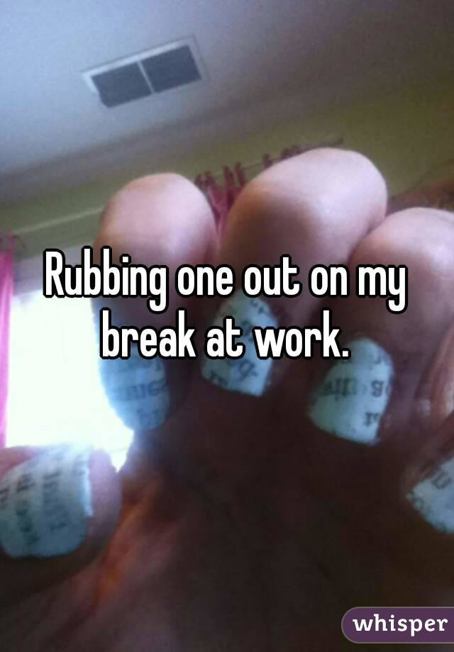 Rubbing one out on my break at work.