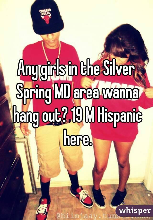 Any girls in the Silver Spring MD area wanna hang out? 19 M Hispanic here.