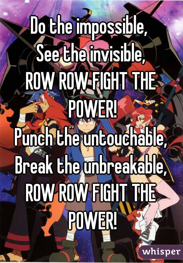 Do the impossible,  See the invisible, ROW ROW FIGHT THE POWER! Punch the untouchable, Break the unbreakable, ROW ROW FIGHT THE POWER!