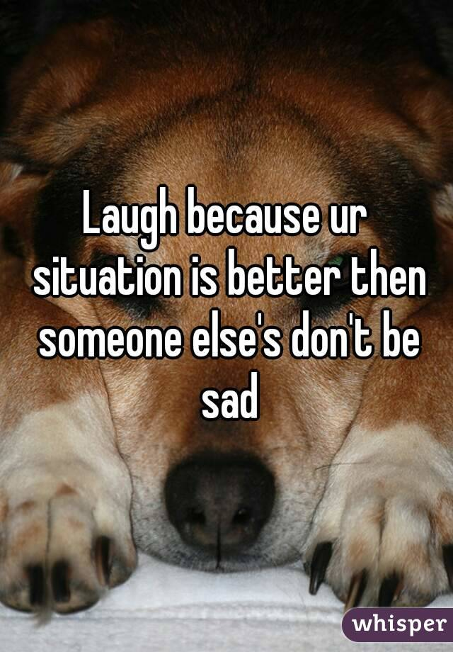 Laugh because ur situation is better then someone else's don't be sad