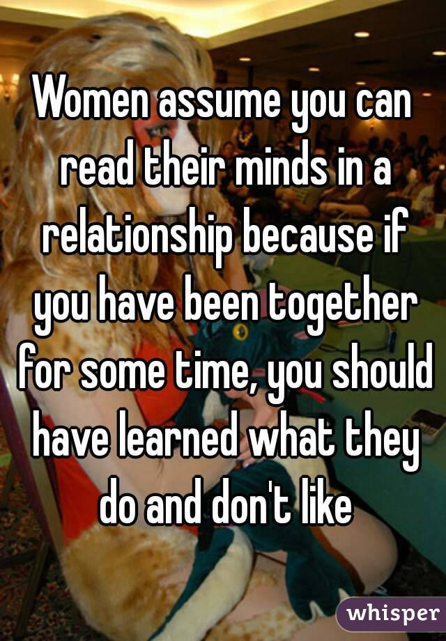 Women assume you can read their minds in a relationship because if you have been together for some time, you should have learned what they do and don't like