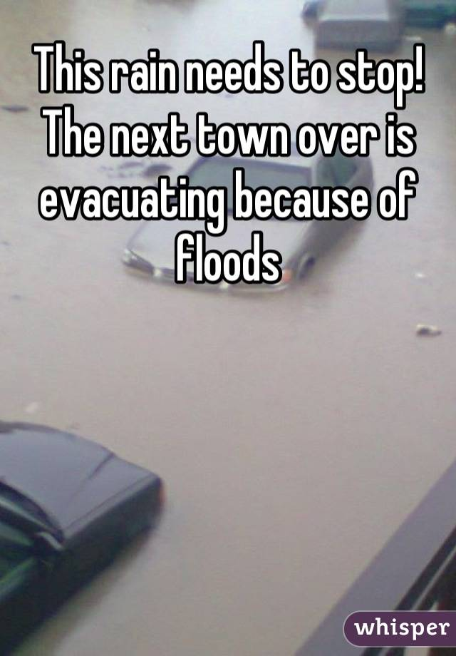 This rain needs to stop! The next town over is evacuating because of floods