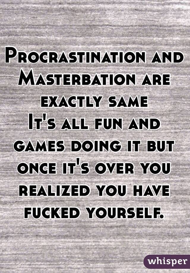 Procrastination and Masterbation are exactly same    It's all fun and games doing it but once it's over you realized you have fucked yourself.
