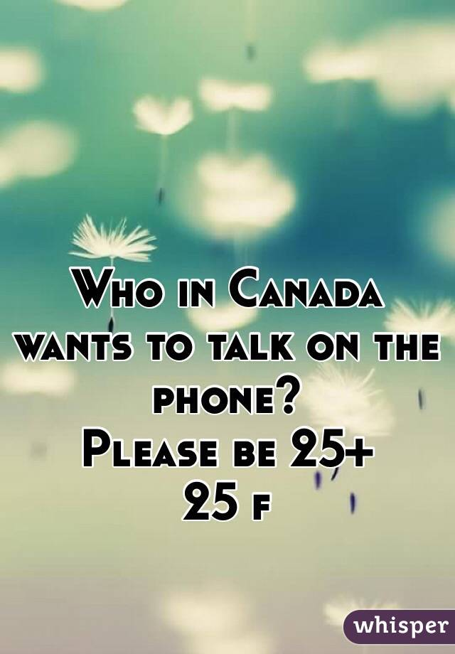 Who in Canada wants to talk on the phone? Please be 25+ 25 f