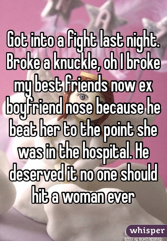 Got into a fight last night. Broke a knuckle, oh I broke my best friends now ex boyfriend nose because he beat her to the point she was in the hospital. He deserved it no one should hit a woman ever