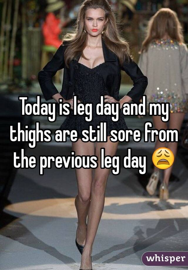 Today is leg day and my thighs are still sore from the previous leg day 😩