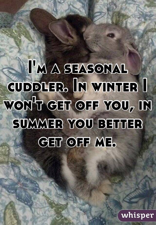 I'm a seasonal cuddler. In winter I won't get off you, in summer you better get off me.