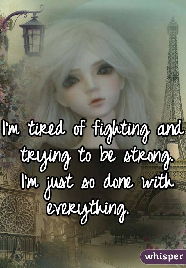 I'm tired of fighting and trying to be strong. I'm just so done with everything.