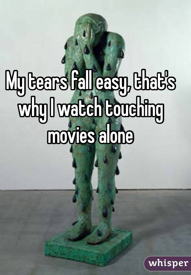 My tears fall easy, that's why I watch touching movies alone