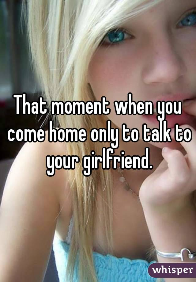 That moment when you come home only to talk to your girlfriend.