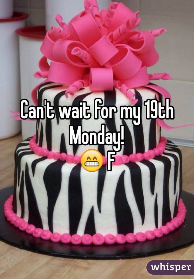 Can't wait for my 19th  Monday!  😁 F