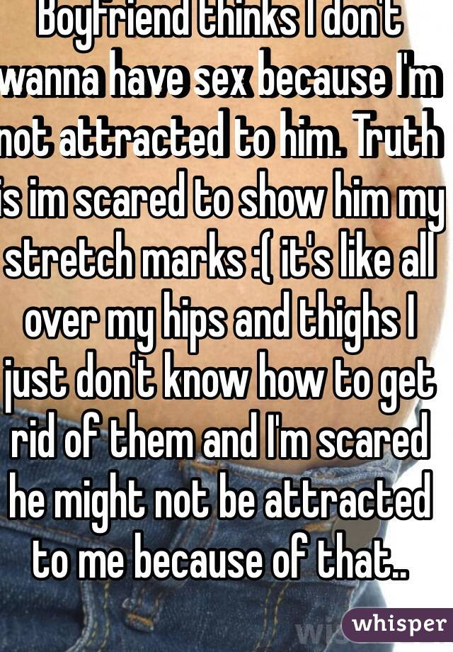 Boyfriend thinks I don't wanna have sex because I'm not attracted to him. Truth is im scared to show him my stretch marks :( it's like all over my hips and thighs I just don't know how to get rid of them and I'm scared he might not be attracted to me because of that..