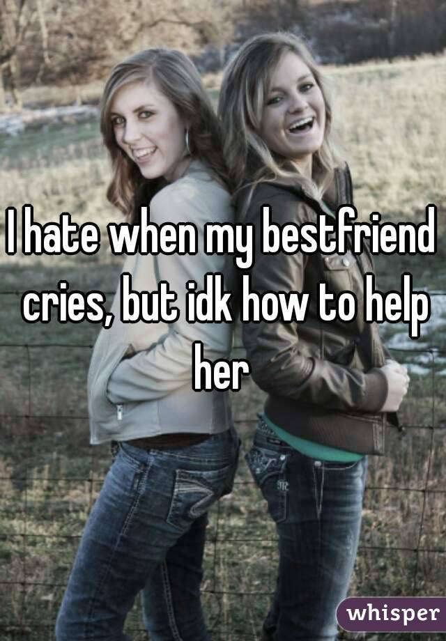 I hate when my bestfriend cries, but idk how to help her