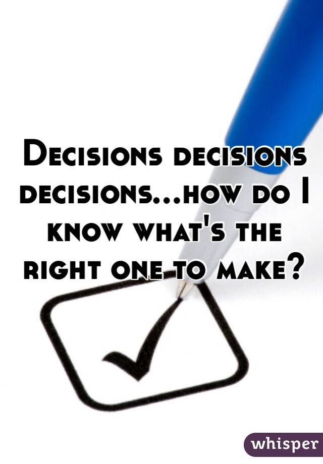 Decisions decisions decisions...how do I know what's the right one to make?