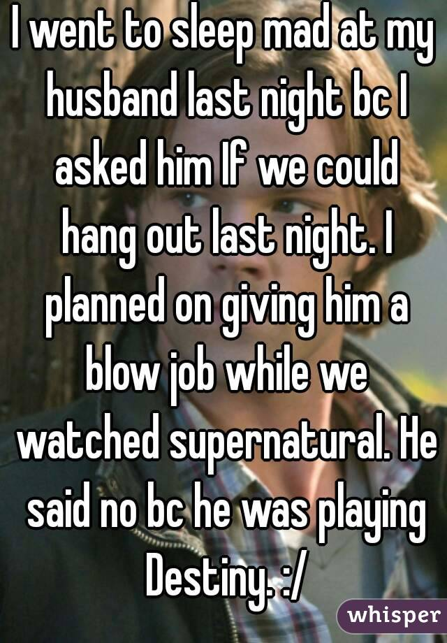 I went to sleep mad at my husband last night bc I asked him If we could hang out last night. I planned on giving him a blow job while we watched supernatural. He said no bc he was playing Destiny. :/