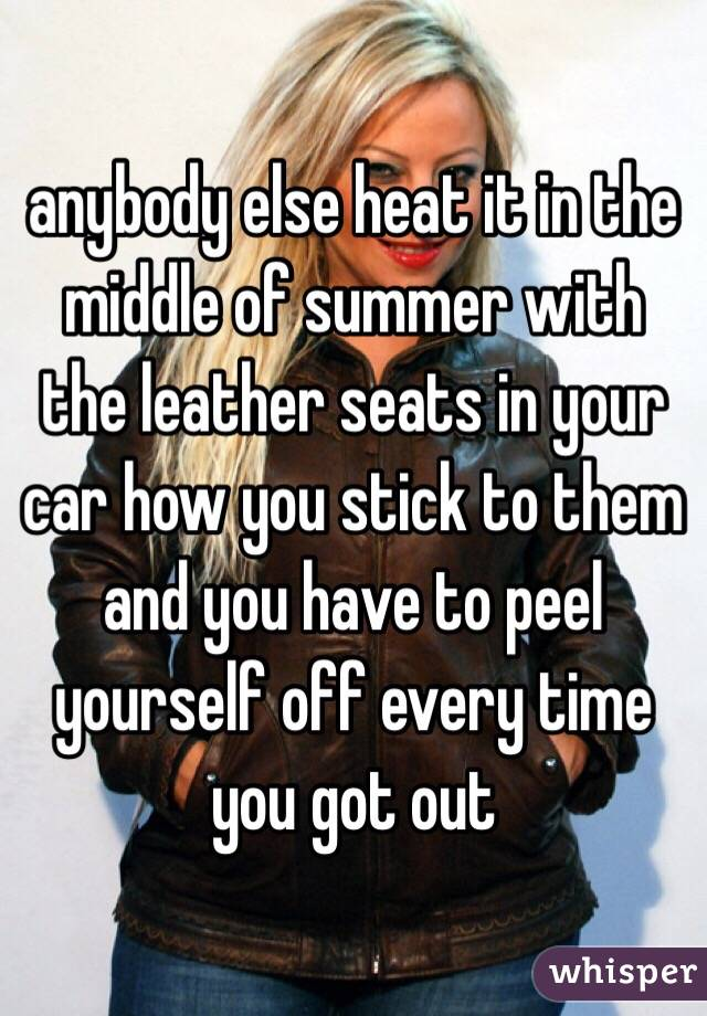 anybody else heat it in the middle of summer with the leather seats in your car how you stick to them and you have to peel yourself off every time you got out