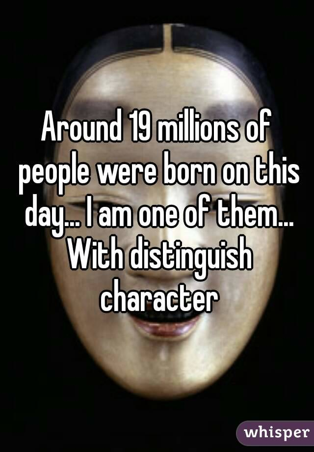 Around 19 millions of people were born on this day... I am one of them... With distinguish character