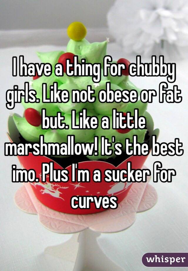 I have a thing for chubby girls. Like not obese or fat but. Like a little marshmallow! It's the best imo. Plus I'm a sucker for curves