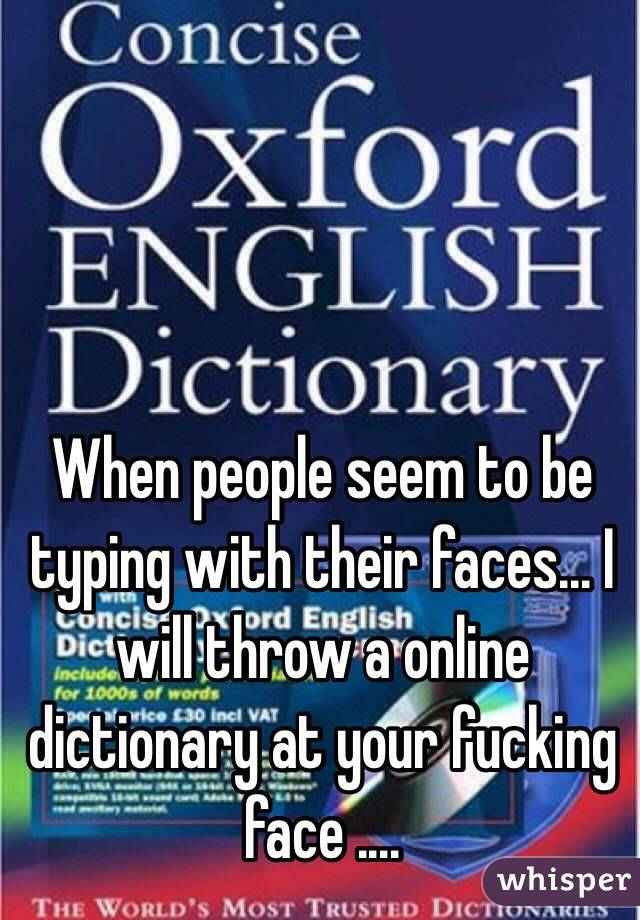 When people seem to be typing with their faces... I will throw a online dictionary at your fucking face ....
