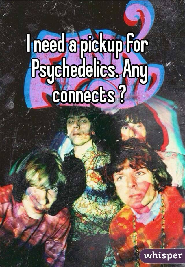 I need a pickup for Psychedelics. Any connects ?