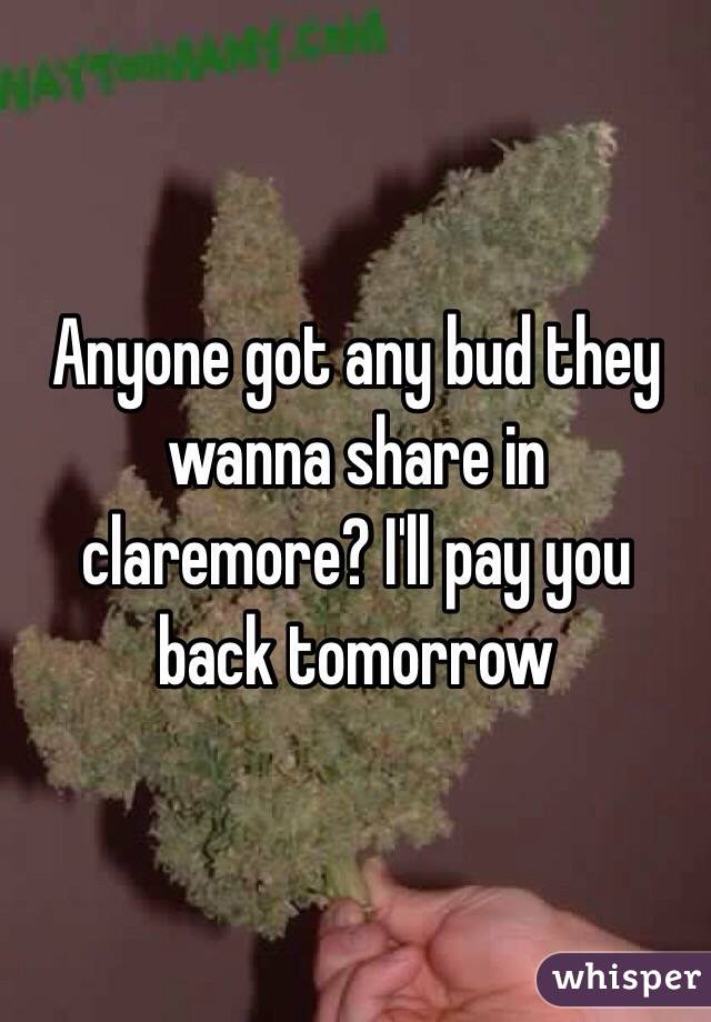 Anyone got any bud they wanna share in claremore? I'll pay you back tomorrow