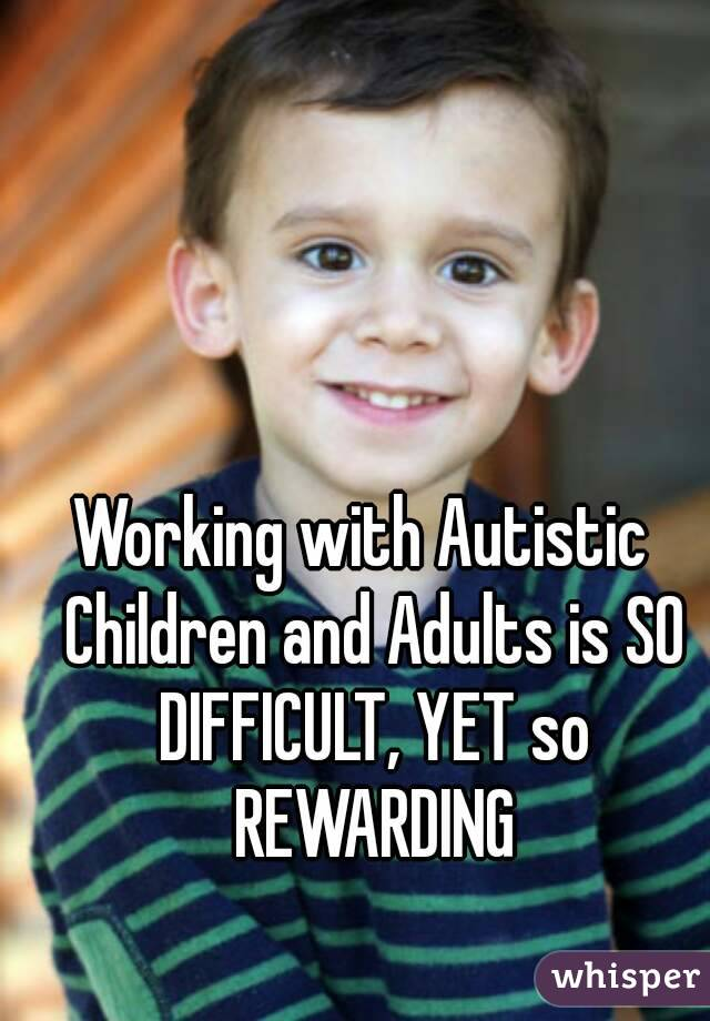 Working with Autistic  Children and Adults is SO DIFFICULT, YET so REWARDING