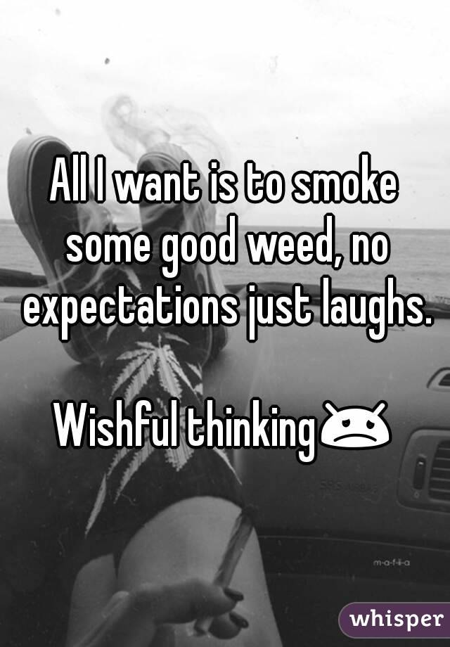 All I want is to smoke some good weed, no expectations just laughs.  Wishful thinking😞