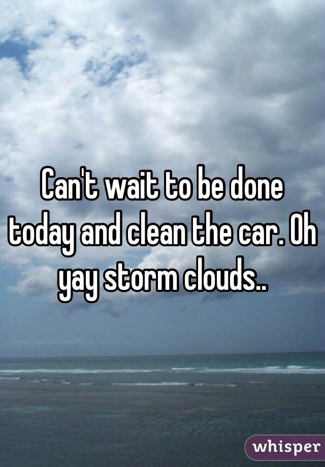 Can't wait to be done today and clean the car. Oh yay storm clouds..
