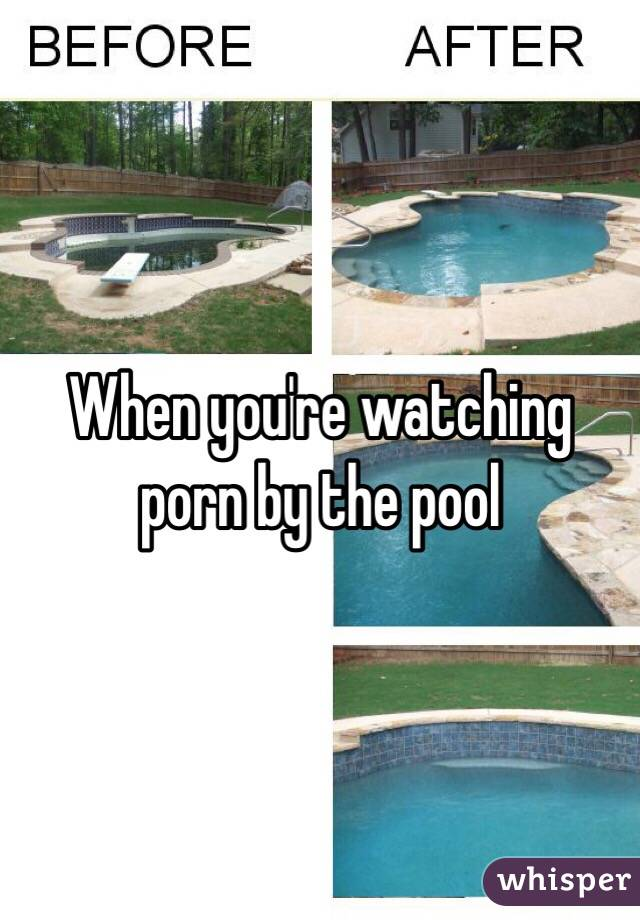 When you're watching porn by the pool