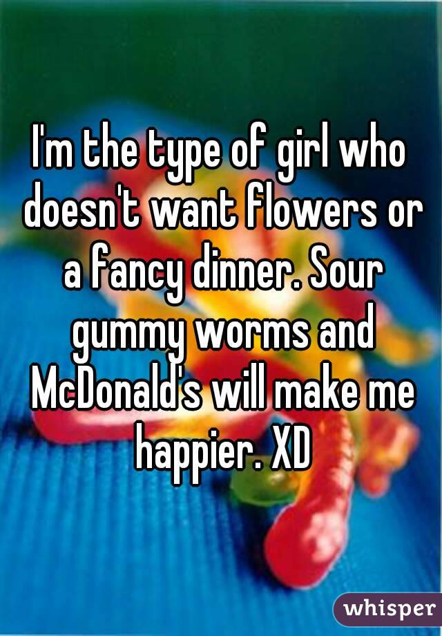 I'm the type of girl who doesn't want flowers or a fancy dinner. Sour gummy worms and McDonald's will make me happier. XD