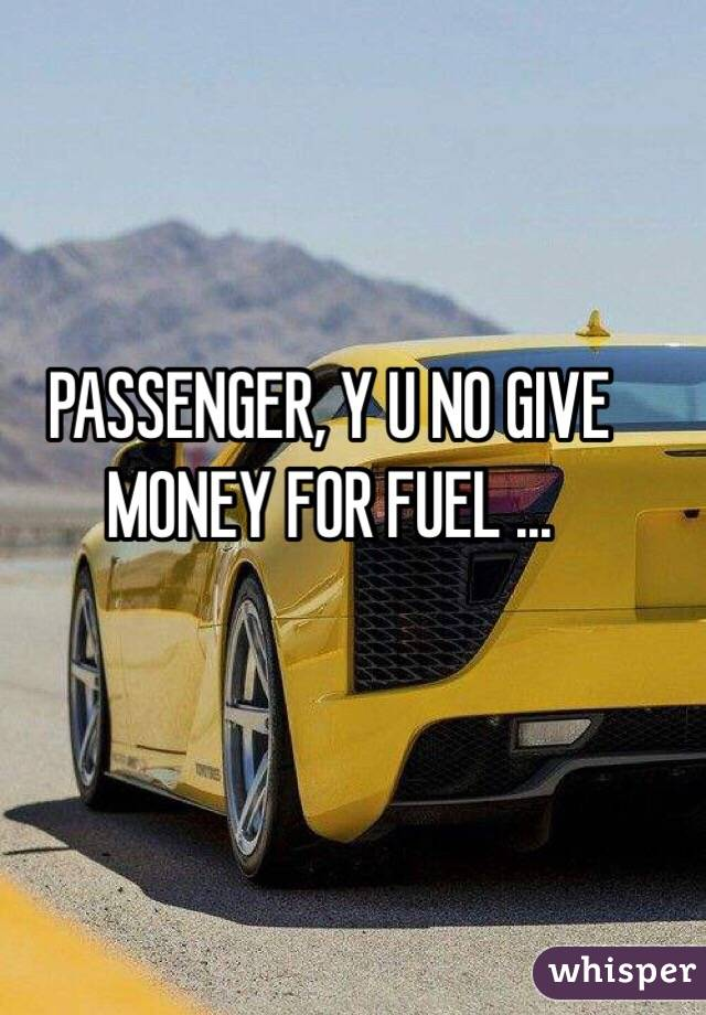 PASSENGER, Y U NO GIVE MONEY FOR FUEL ...