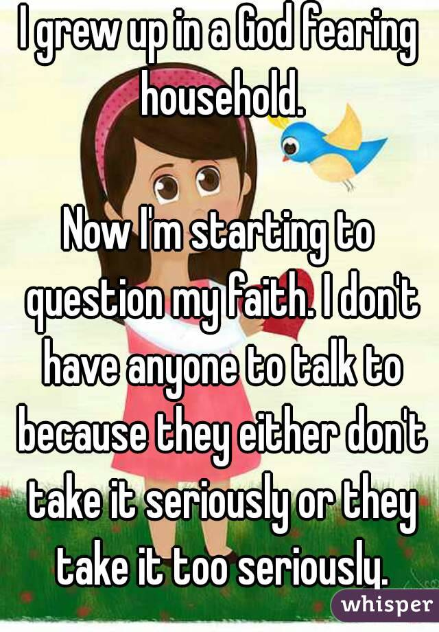 I grew up in a God fearing household.  Now I'm starting to question my faith. I don't have anyone to talk to because they either don't take it seriously or they take it too seriously.