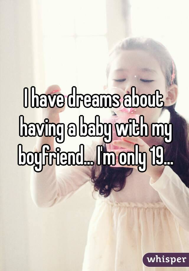 I have dreams about having a baby with my boyfriend... I'm only 19...
