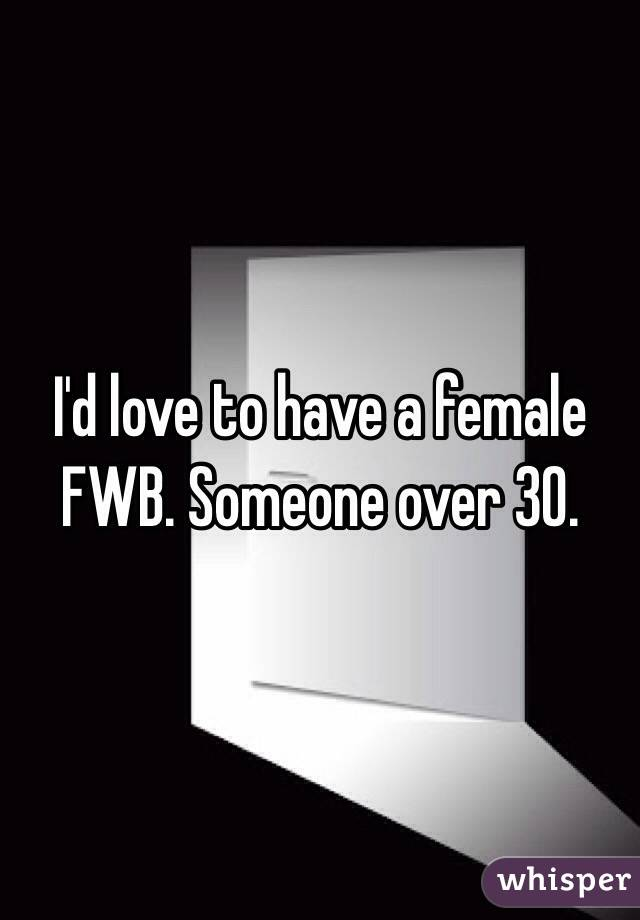 I'd love to have a female FWB. Someone over 30.