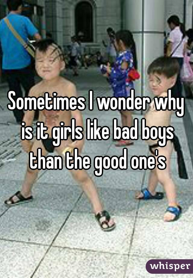 Sometimes I wonder why is it girls like bad boys than the good one's