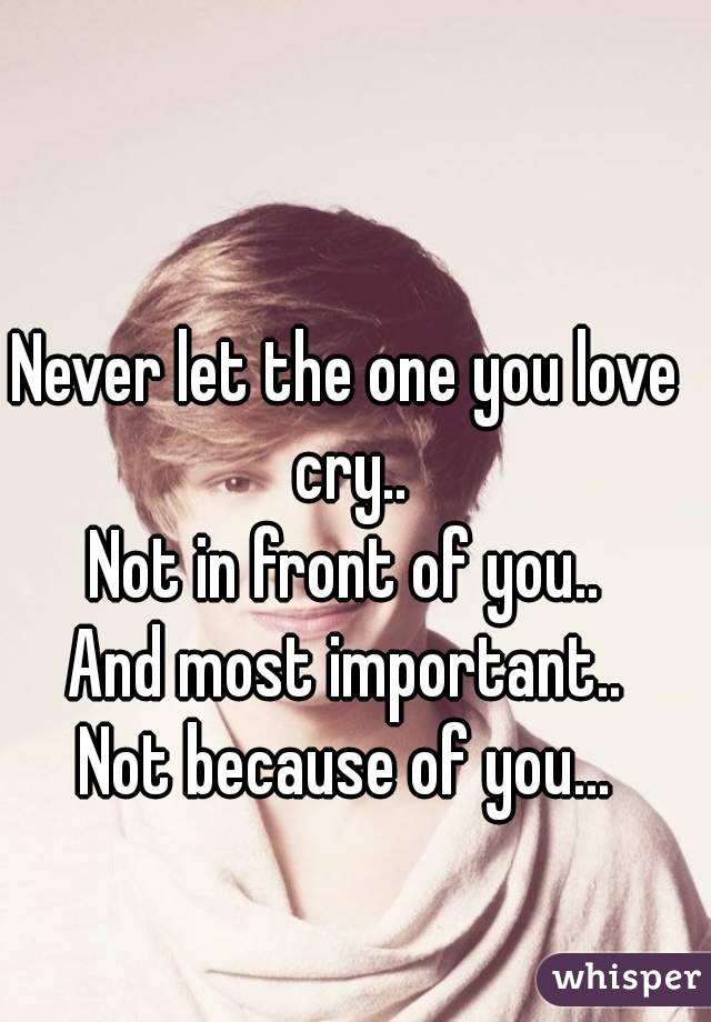 Never let the one you love cry.. Not in front of you.. And most important.. Not because of you...
