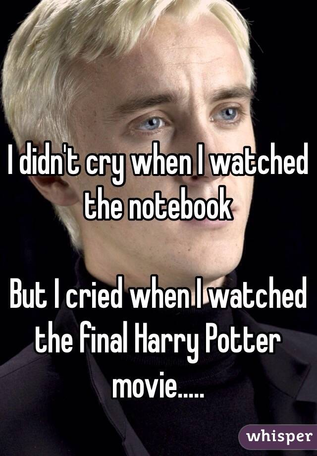 I didn't cry when I watched the notebook  But I cried when I watched the final Harry Potter movie.....